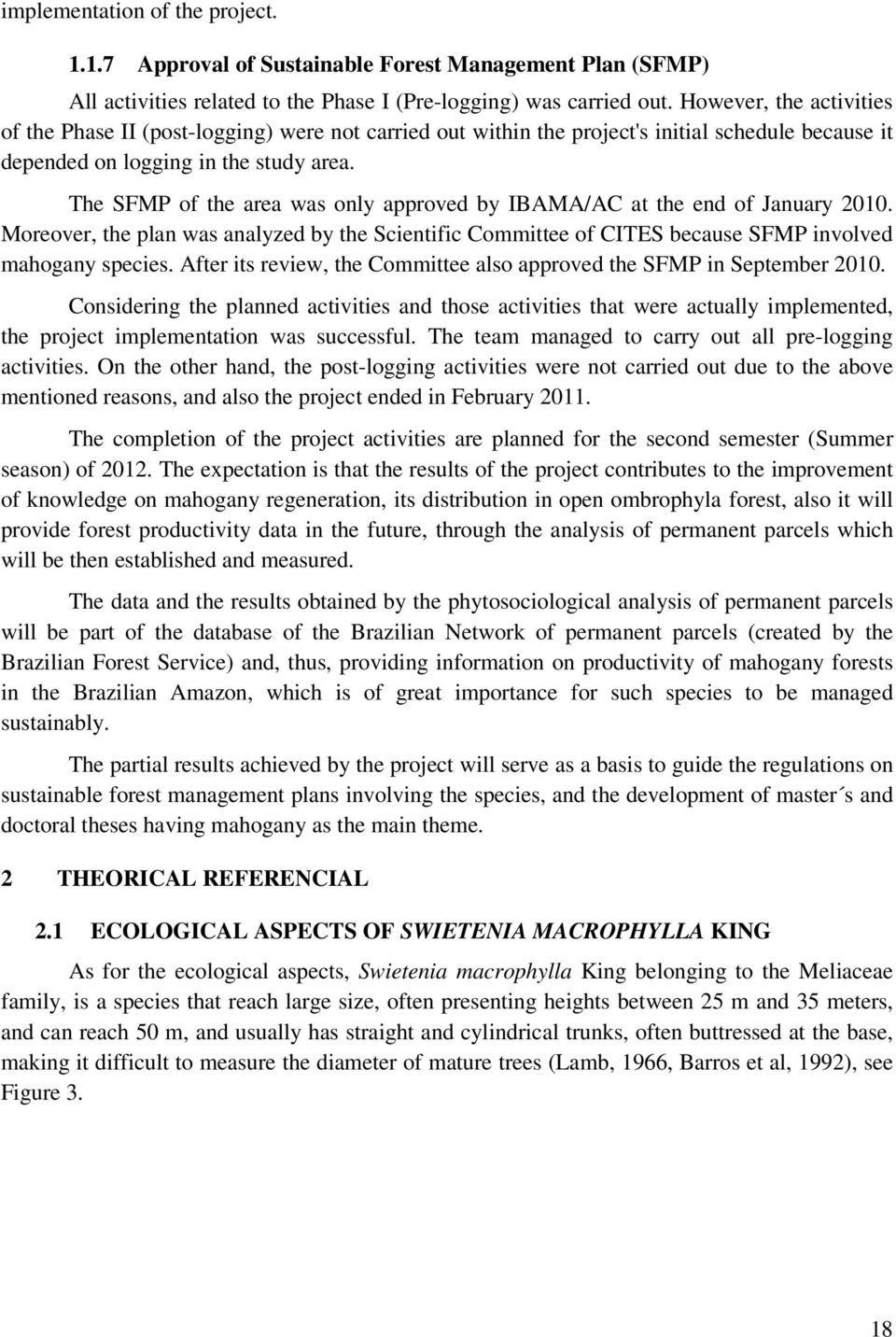 The SFMP of the area was only approved by IBAMA/AC at the end of January 2010. Moreover, the plan was analyzed by the Scientific Committee of CITES because SFMP involved mahogany species.