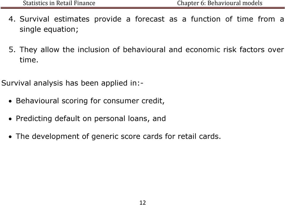 Survival analysis has been applied in:- Behavioural scoring for consumer credit,