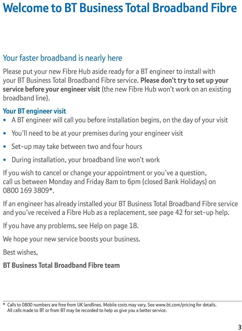 Your BT engineer visit A BT engineer will call you before installation begins, on the day of your visit You ll need to be at your premises during your engineer visit Set-up may take between two and