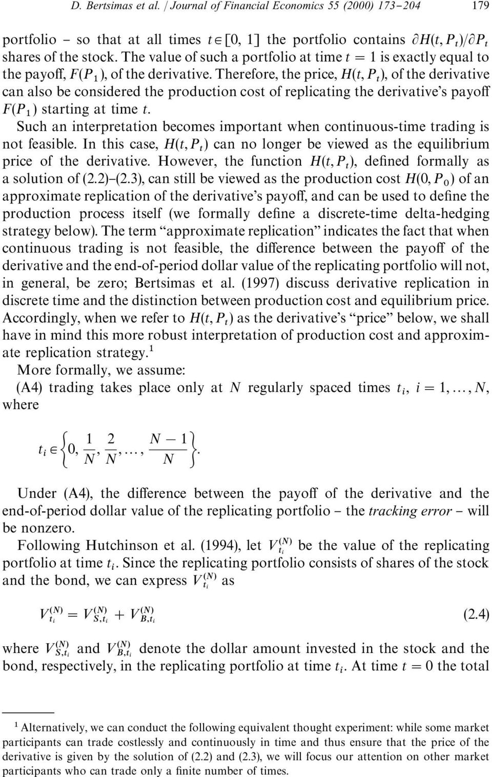 Therefore, the price, H(t, P ), of the derivative can also be considered the production cost of replicating the derivative's payo! F(P ) starting at time t.