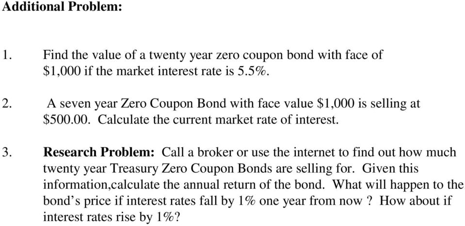 Call a broker or use the internet to find out how much Research Problem: twenty year Treasury Zero Coupon Bonds are selling for.