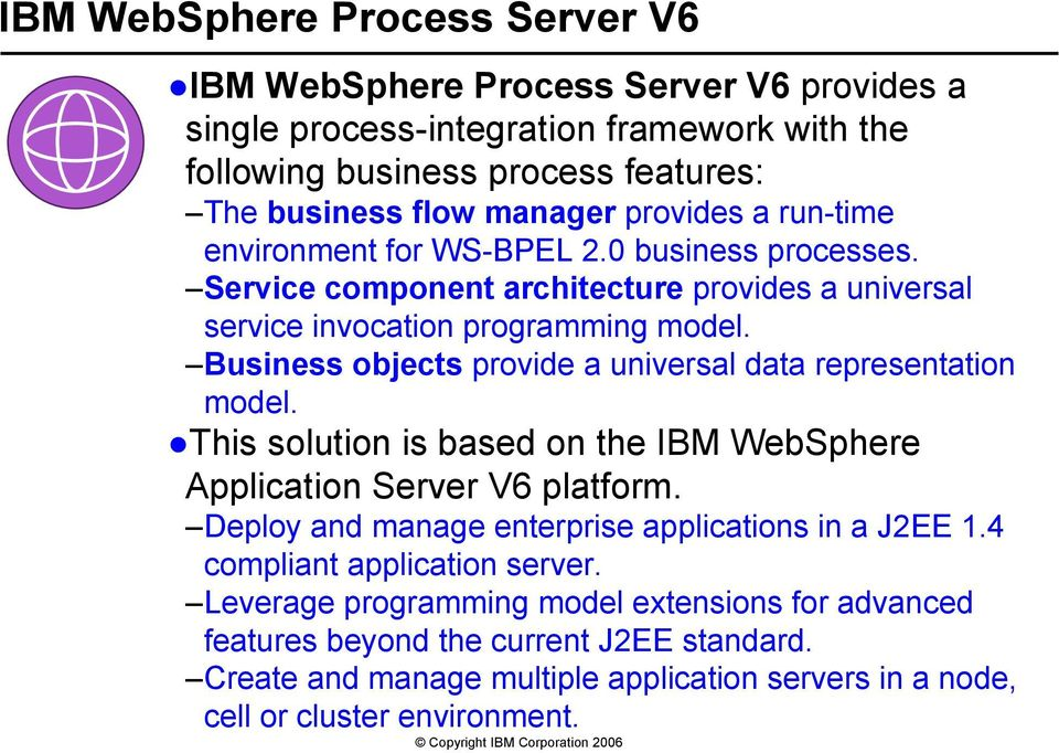 objects provide a universal data representation model. This solution is based on the IBM WebSphere Application Server V6 platform. Deploy and manage enterprise applications in a J2EE 1.