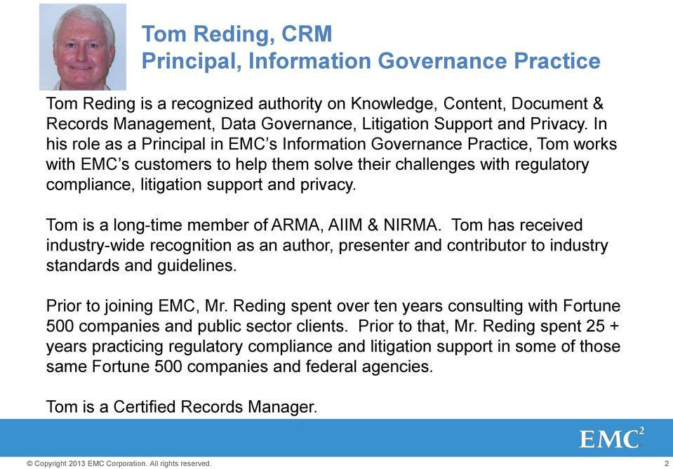 Tom is a long-time member of ARMA, AIIM & NIRMA. Tom has received industry-wide recognition as an author, presenter and contributor to industry standards and guidelines. Prior to joining EMC, Mr.