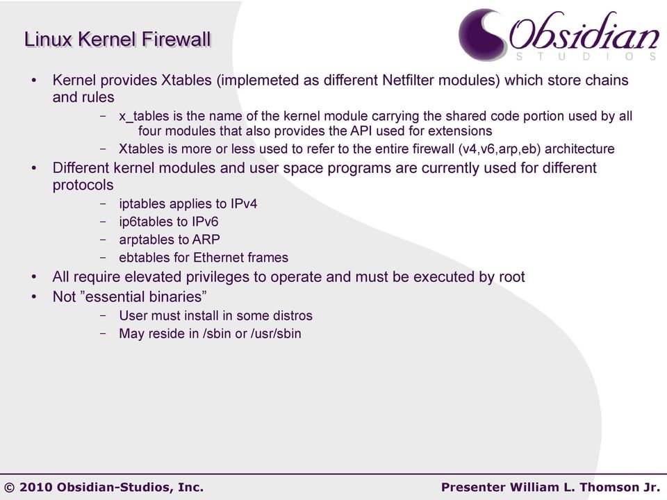 architecture Different kernel modules and user space programs are currently used for different protocols iptables applies to IPv4 ip6tables to IPv6 arptables to ARP ebtables
