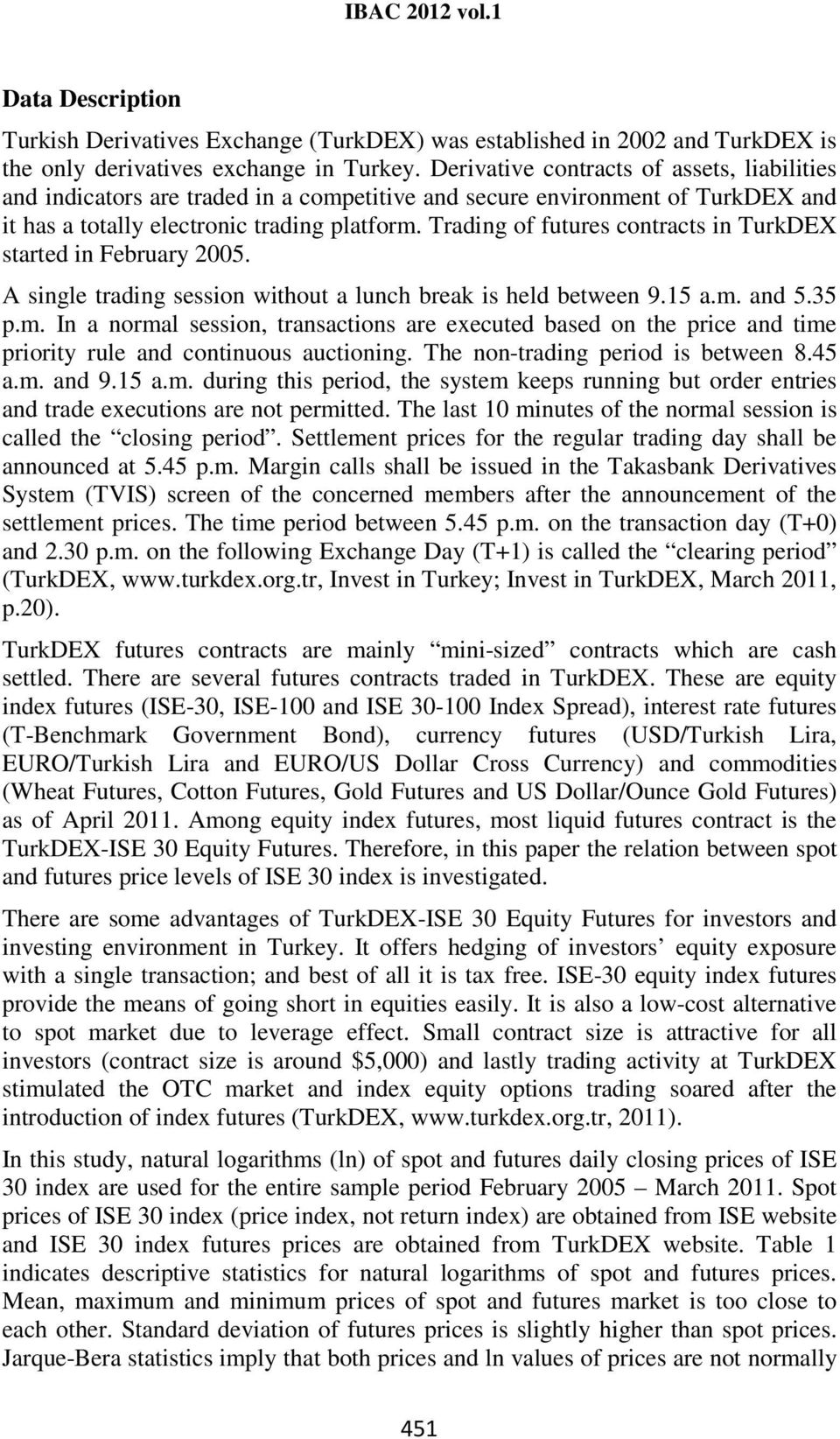 Trading of futures contracts in TurkDEX started in February 2005. A single trading session without a lunch break is held between 9.15 a.m.