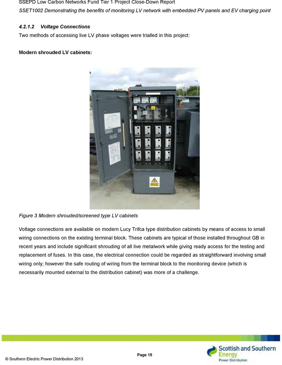 connections are available on modern Lucy Trifca type distribution cabinets by means of access to small wiring connections on the existing terminal block.