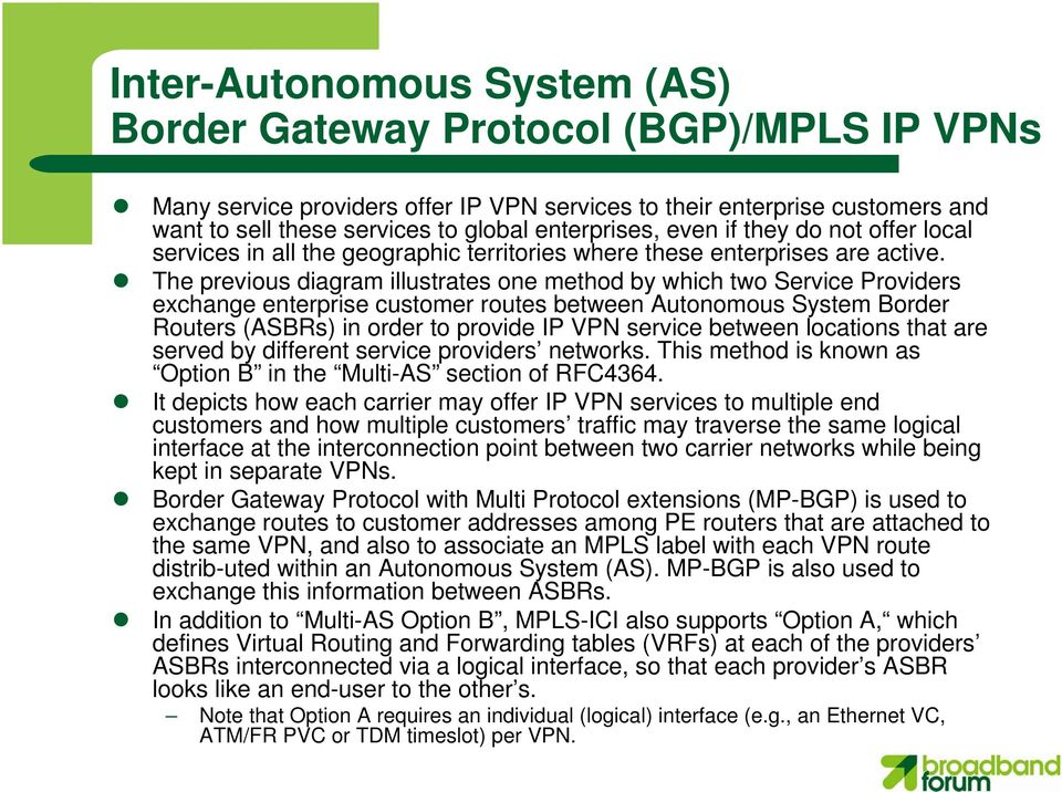 The previous diagram illustrates one method by which two Service Providers exchange enterprise customer routes between Autonomous System Border Routers (ASBRs) in order to provide IP VPN service