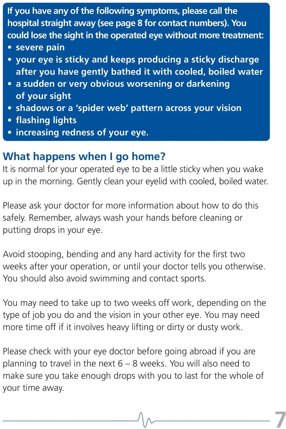 sudden or very obvious worsening or darkening of your sight shadows or a spider web pattern across your vision flashing lights increasing redness of your eye. What happens when I go home?