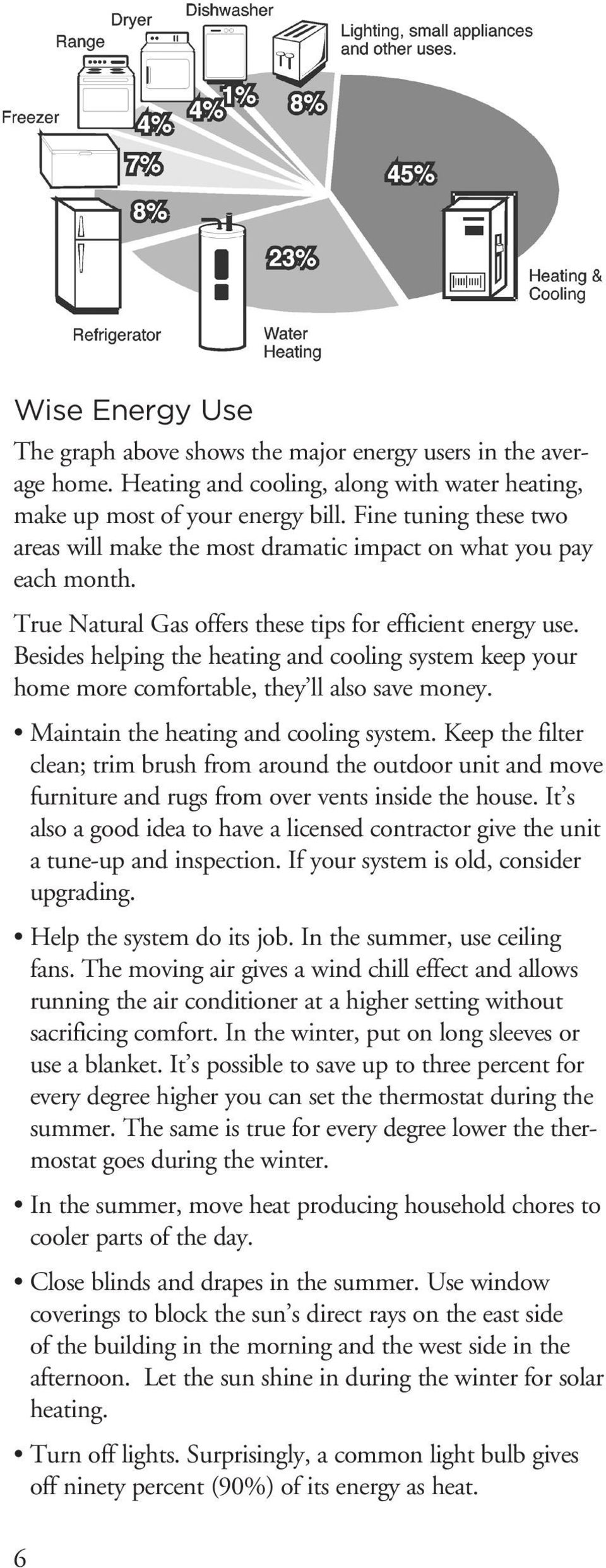 Besides helping the heating and cooling system keep your home more comfortable, they ll also save money. Maintain the heating and cooling system.