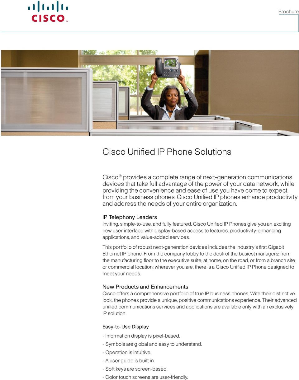 IP Telephony Leaders Inviting, simple-to-use, and fully featured, Cisco Unified IP Phones give you an exciting new user interface with display-based access to features, productivity-enhancing