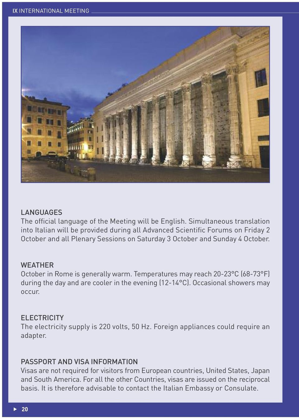 WEATHER October in Rome is generally warm. Temperatures may reach 20-23 C (68-73 F) during the day and are cooler in the evening (12-14 C). Occasional showers may occur.
