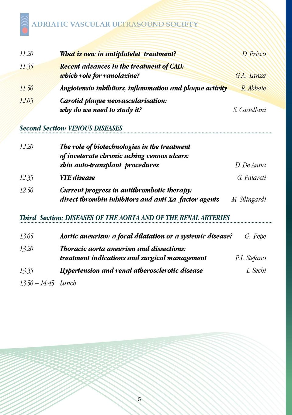 20 The role of biotechnologies in the treatment of inveterate chronic aching venous ulcers: skin auto-transplant procedures D. De Anna 12.35 VTE disease G. Palareti 12.