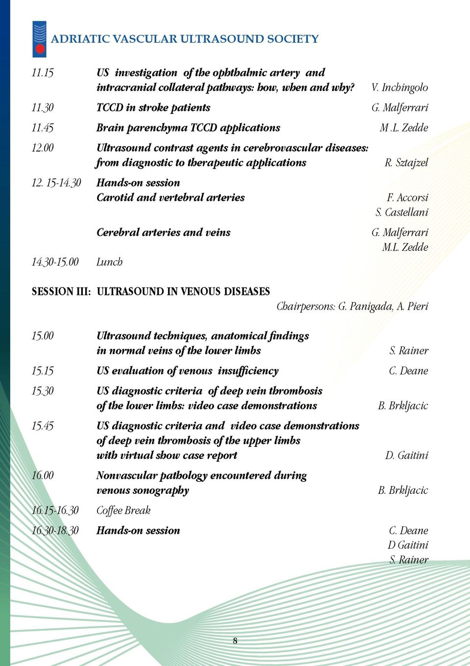 30 Hands-on session Carotid and vertebral arteries 14.30-15.00 Lunch Cerebral arteries and veins R. Sztajzel F. Accorsi S. Castellani G. Malferrari M.L. Zedde SESSION III: ULTRASOUND IN VENOUS DISEASES Chairpersons: G.