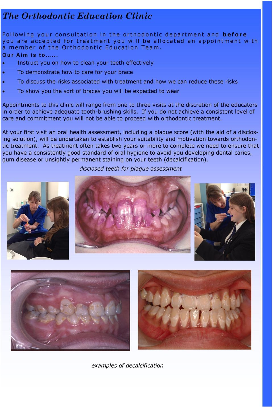 .. Instruct you on how to clean your teeth effectively To demonstrate how to care for your brace To discuss the risks associated with treatment and how we can reduce these risks To show you the sort