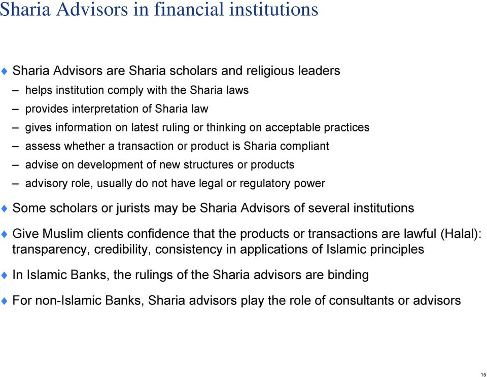 do not have legal or regulatory power Some scholars or jurists may be Sharia Advisors of several institutions Give Muslim clients confidence that the products or transactions are lawful (Halal):
