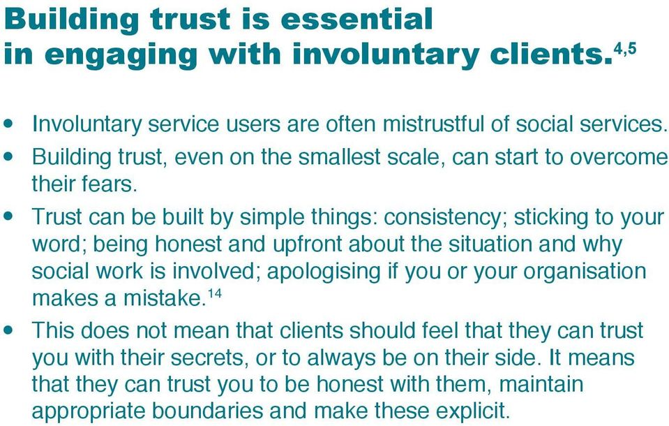 Trust can be buit by simpe things: consistency; sticking to your word; being honest and upfront about the situation and why socia work is invoved; apoogising