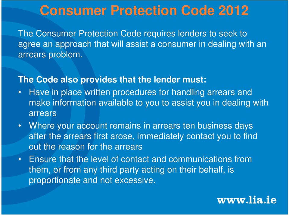 The Code also provides that the lender must: Have in place written procedures for handling arrears and make information available to you to assist you in