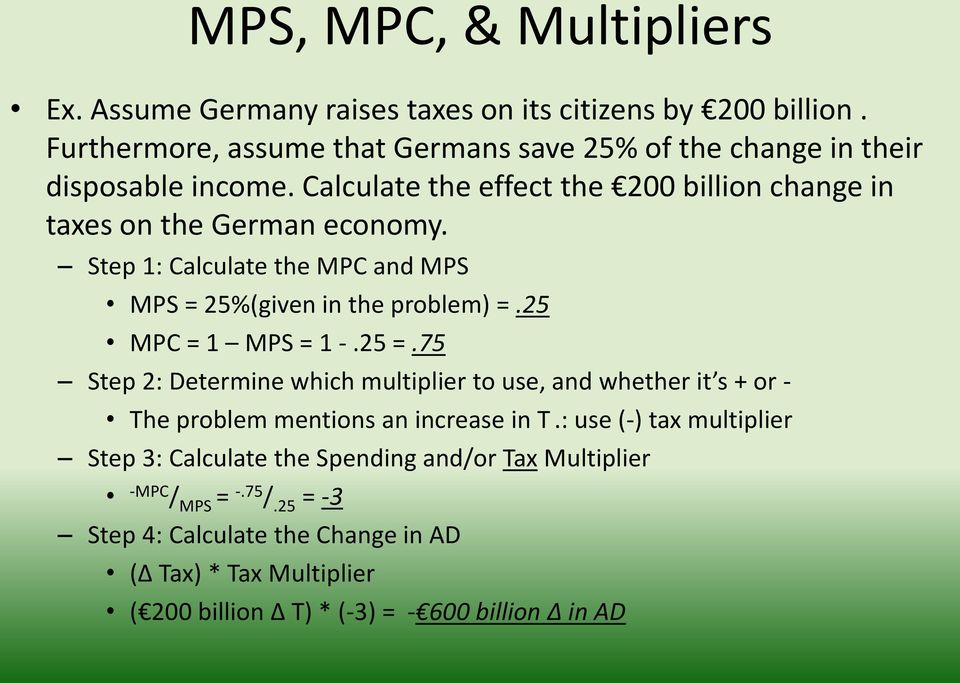 Step 1: Calculate the MPC and MPS MPS = 25%(given in the problem) =.25 MPC = 1 MPS = 1 -.25 =.