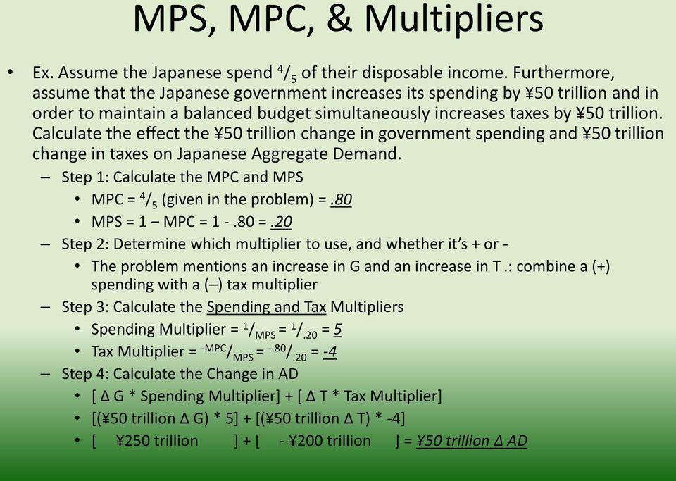 Calculate the effect the 50 trillion change in government spending and 50 trillion change in taxes on Japanese Aggregate Demand. Step 1: Calculate the MPC and MPS MPC = 4 / 5 (given in the problem) =.