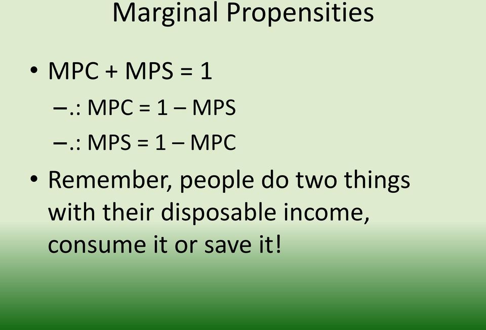 : MPS = 1 MPC Remember, people do