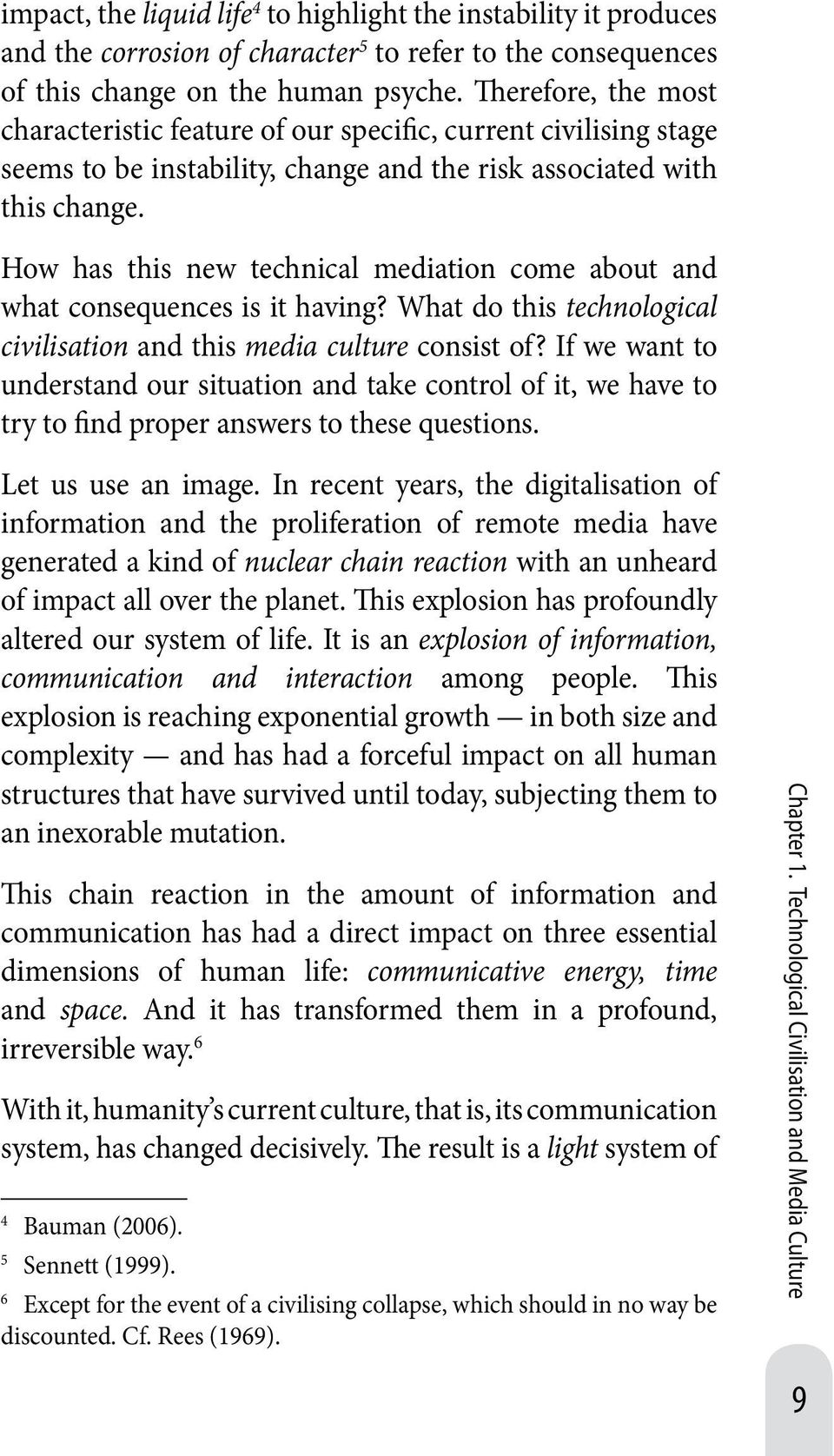 How has this new technical mediation come about and what consequences is it having? What do this technological civilisation and this media culture consist of?