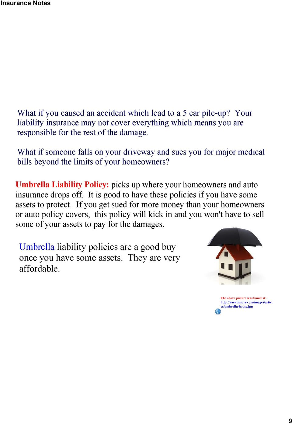 Umbrella Liability Policy: picks up where your homeowners and auto insurance drops off. It is good to have these policies if you have some assets to protect.