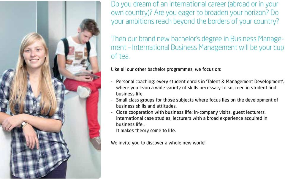 Like all our other bachelor programmes, we focus on: - Personal coaching: every student enrols in Talent & Management Development, where you learn a wide variety of skills necessary to succeed in