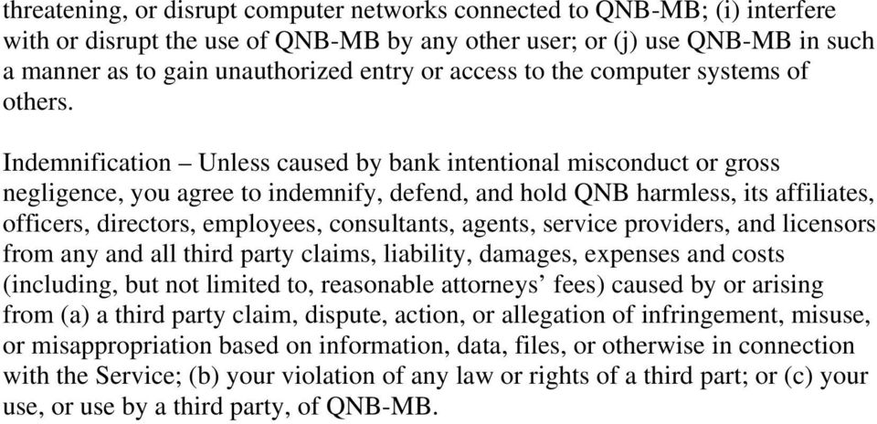 Indemnification Unless caused by bank intentional misconduct or gross negligence, you agree to indemnify, defend, and hold QNB harmless, its affiliates, officers, directors, employees, consultants,