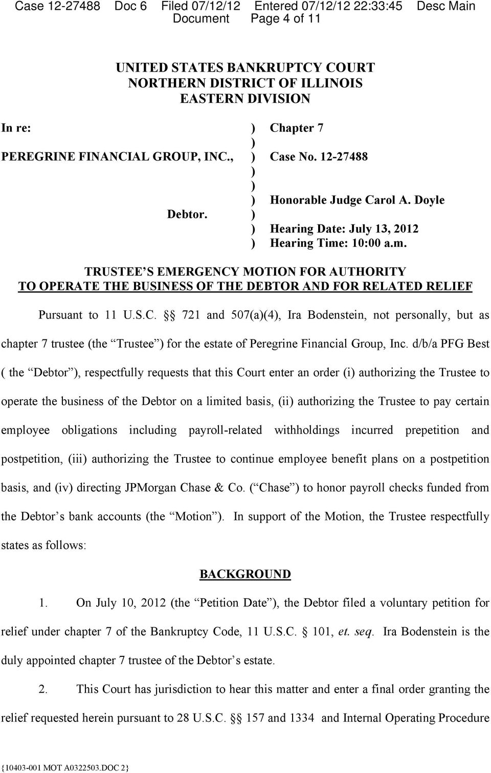 : 10:00 a.m. TRUSTEE S EMERGENCY MOTION FOR AUTHORITY TO OPERATE THE BUSINESS OF THE DEBTOR AND FOR RELATED RELIEF Pursuant to 11 U.S.C. 721 and 507(a)(4), Ira Bodenstein, not personally, but as chapter 7 trustee (the Trustee ) for the estate of Peregrine Financial Group, Inc.