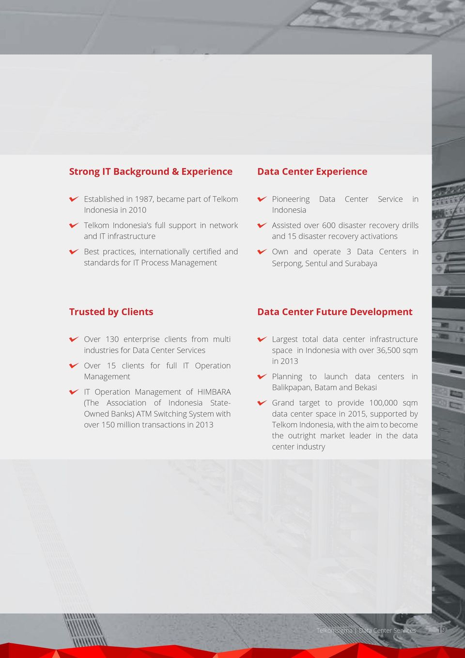operate 3 Data Centers in Serpong, Sentul and Surabaya Trusted by Clients Data Center Future Development Over 130 enterprise clients from multi industries for Data Center Services Over 15 clients for