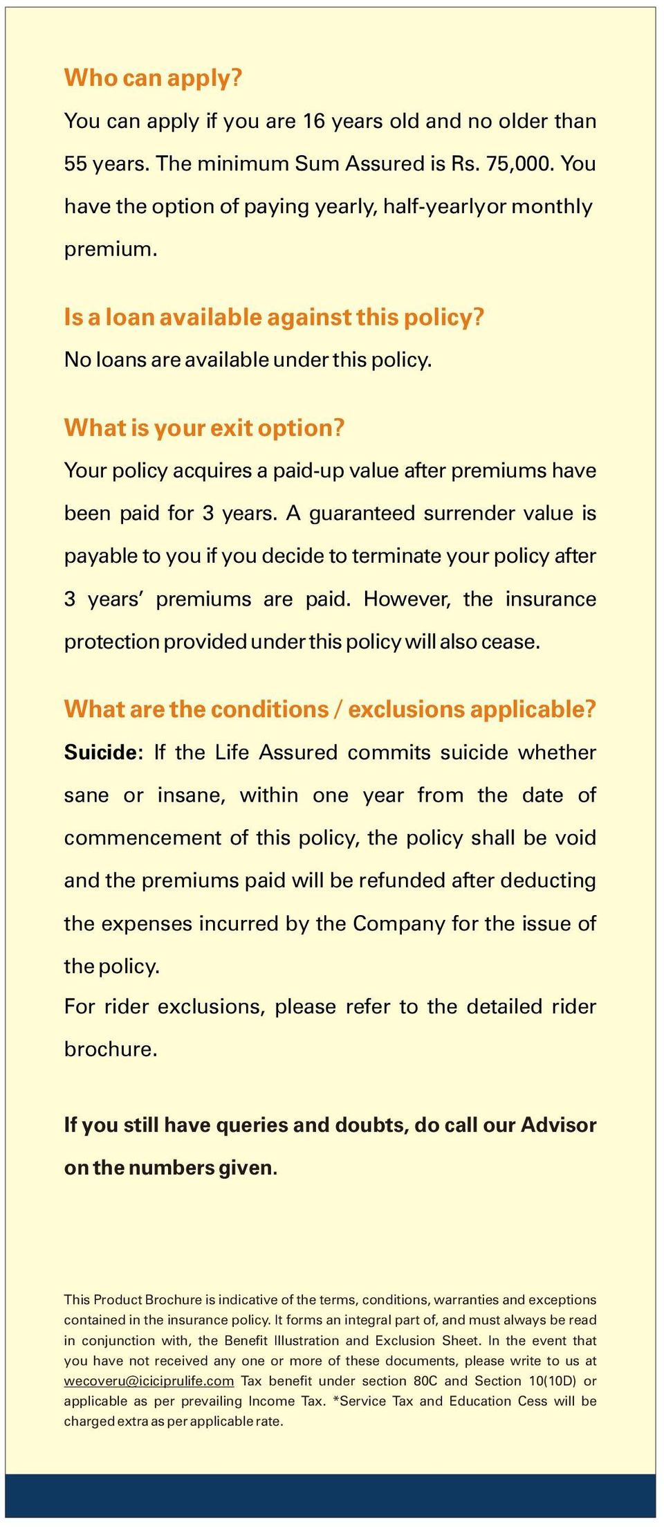 A guaranteed surrender value is payable to you if you decide to terminate your policy after 3 years premiums are paid. However, the insurance protection provided under this policy will also cease.