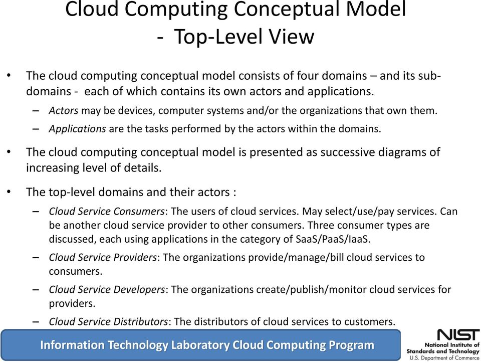 The cloud computing conceptual model is presented as successive diagrams of increasing level of details. The top-level domains and their actors : Consumers: The users of cloud services.