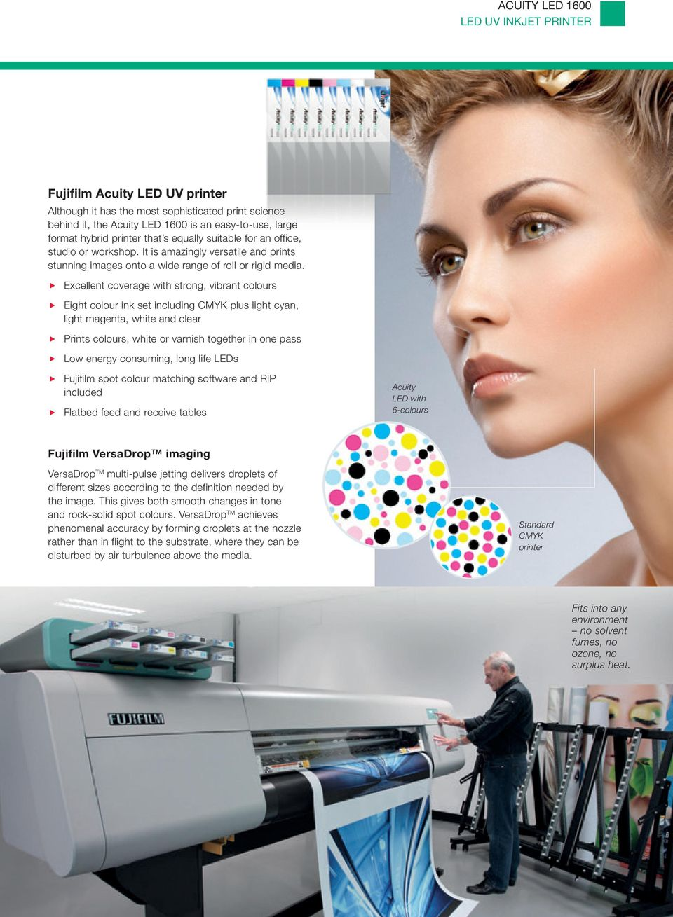 Excellent coverage with strong, vibrant colours Eight colour ink set including K plus light cyan, light magenta, white and clear Prints colours, white or varnish together in one pass Low energy
