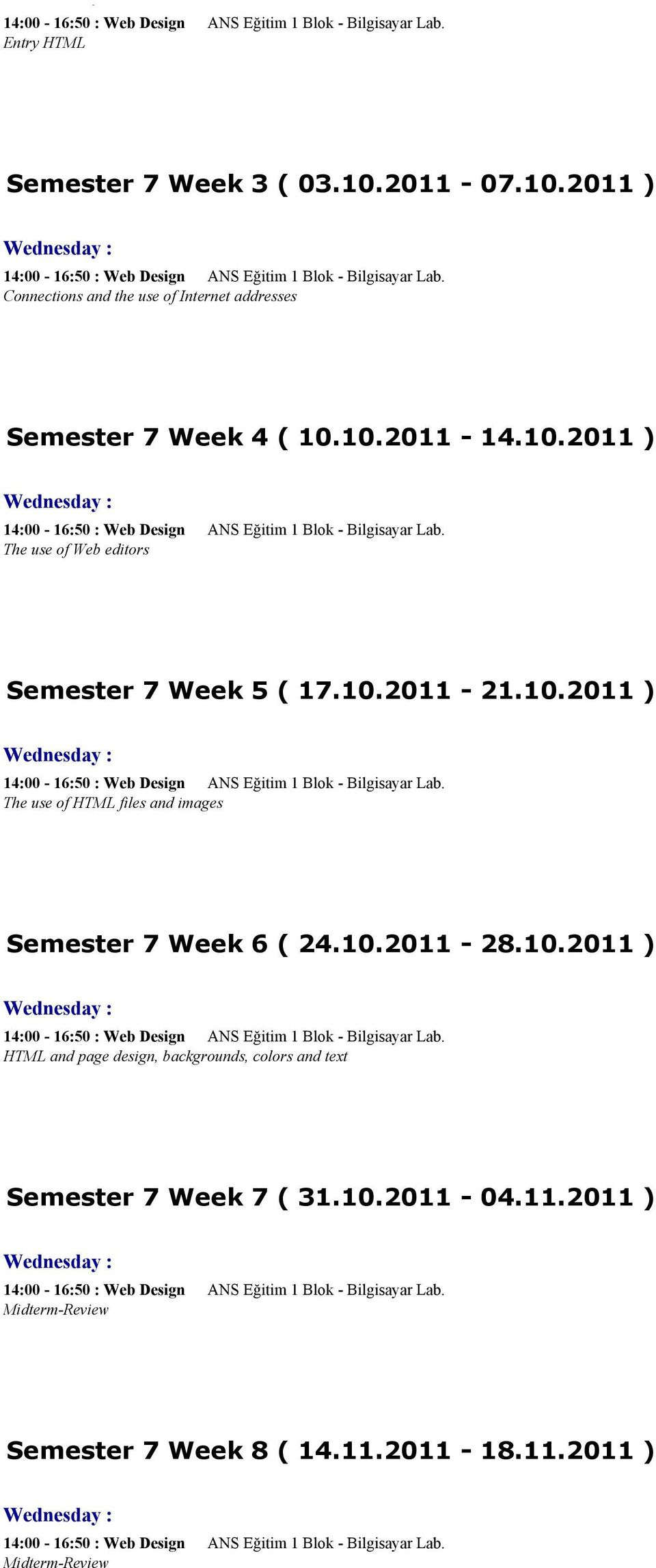 10.2011 ) 14:00-16:50 : Web Design ANS Eğitim 1 Blok - Bilgisayar Lab. The use of HTML files and images Semester 7 Week 6 ( 24.10.2011-28.10.2011 ) 14:00-16:50 : Web Design ANS Eğitim 1 Blok - Bilgisayar Lab. HTML and page design, backgrounds, colors and text Semester 7 Week 7 ( 31.