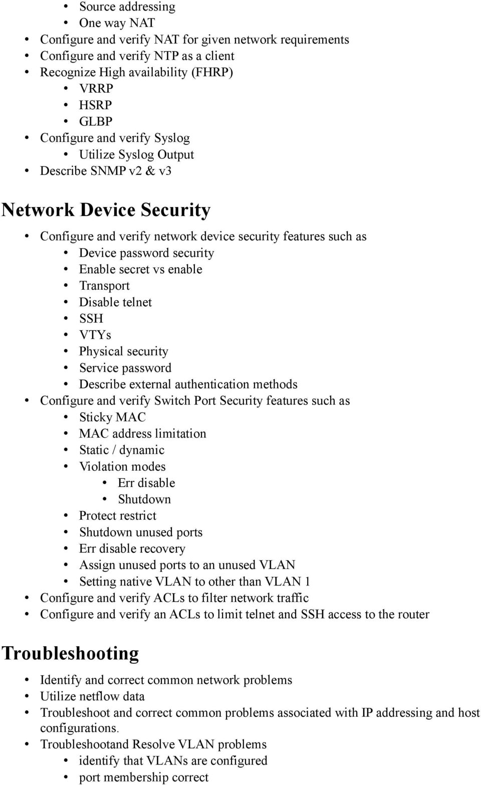 Disable telnet SSH VTYs Physical security Service password Describe external authentication methods Configure and verify Switch Port Security features such as Sticky MAC MAC address limitation Static
