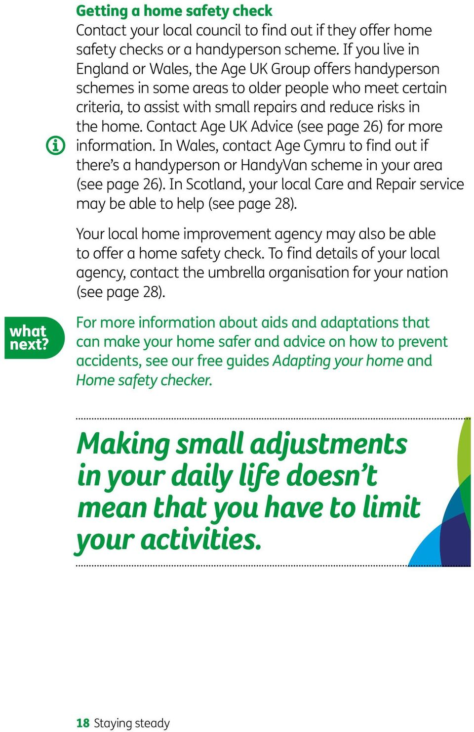 Contact Age UK Advice (see page 26) for more information. In Wales, contact Age Cymru to find out if there s a handyperson or HandyVan scheme in your area (see page 26).