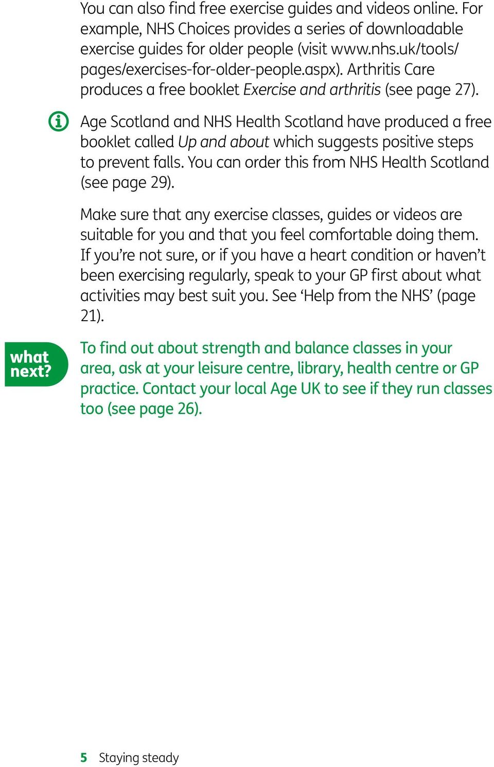 Age Scotland and NHS Health Scotland have produced a free booklet called Up and about which suggests positive steps to prevent falls. You can order this from NHS Health Scotland (see page 29).