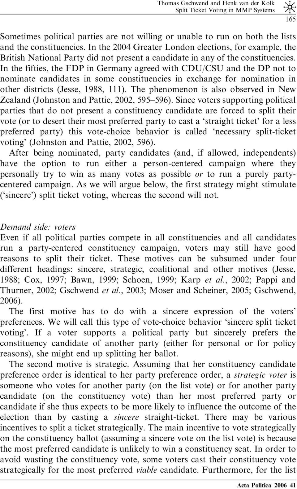 In the fifties, the FDP in Germany agreed with CDU/CSU and the DP not to nominate candidates in some constituencies in exchange for nomination in other districts (Jesse, 1988, 111).