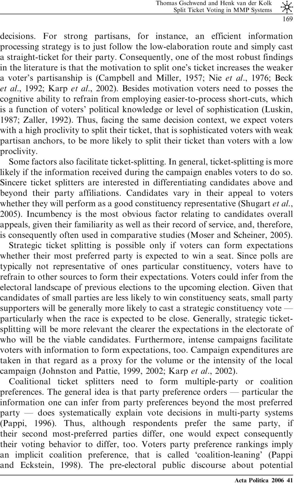 Consequently, one of the most robust findings in the literature is that the motivation to split one s ticket increases the weaker a voter s partisanship is (Campbell and Miller, 1957; Nie et al.