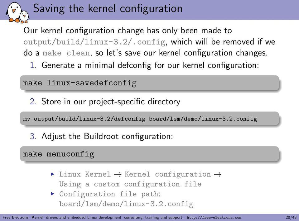 Generate a minimal defconfig for our kernel configuration: make linux-savedefconfig 2. Store in our project-specific directory mv output/build/linux-3.