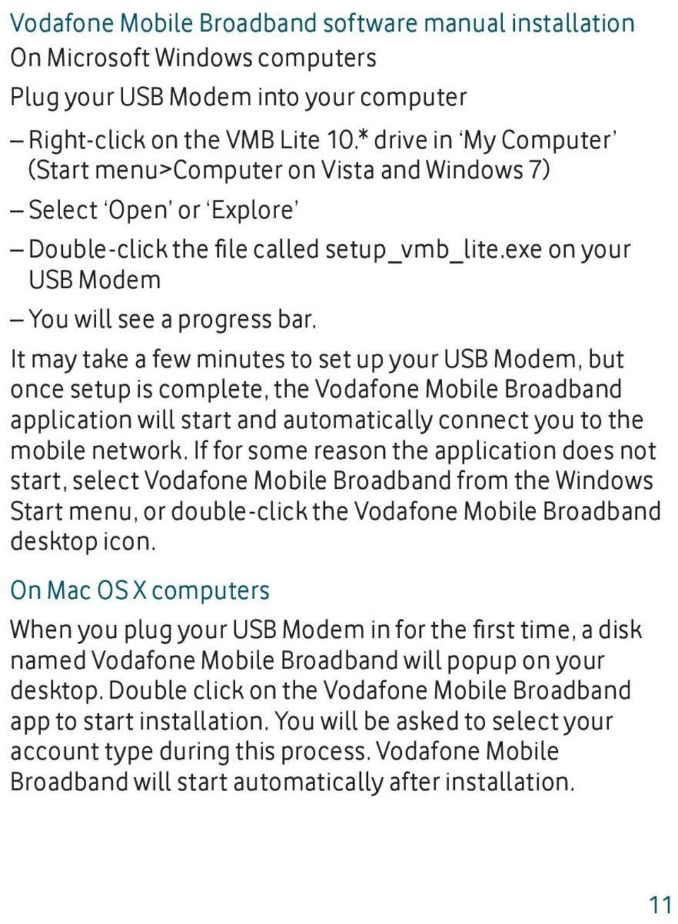 It may take a few minutes to set up your USB Modem, but once setup is complete, the Vodafone Mobile Broadband application will start and automatically connect you to the mobile network.