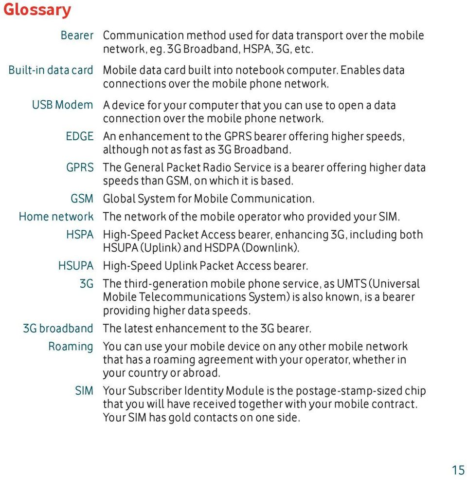 A device for your computer that you can use to open a data connection over the mobile phone network. An enhancement to the GPRS bearer offering higher speeds, although not as fast as 3G Broadband.