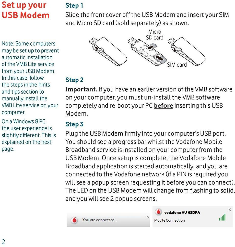 This is explained on the next page. Step 1 Slide the front cover off the USB Modem and insert your SIM and Micro SD card (sold separately) as shown. Micro SD card SIM card Step 2 Important.
