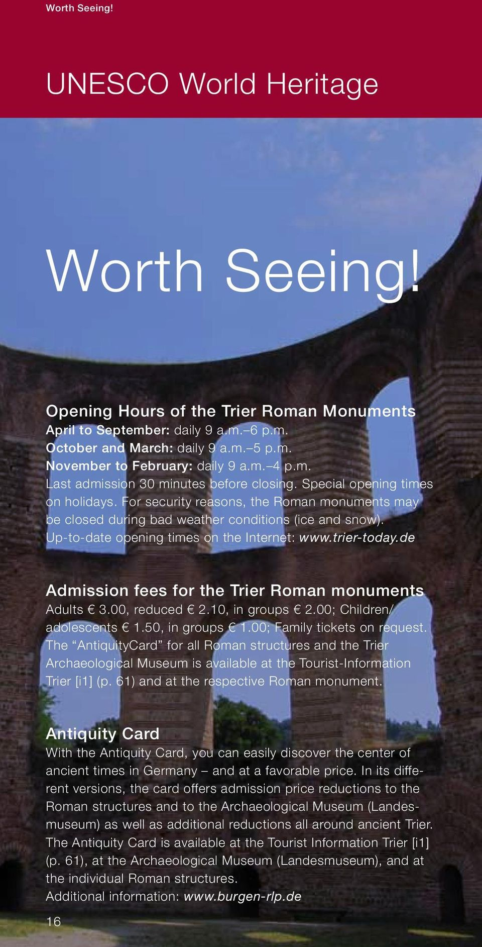 Up-to-date opening times on the Internet: www.trier-today.de Admission fees for the Trier Roman monuments Adults 3.00, reduced 2.10, in groups 2.00; Children/ adolescents 1.50, in groups 1.