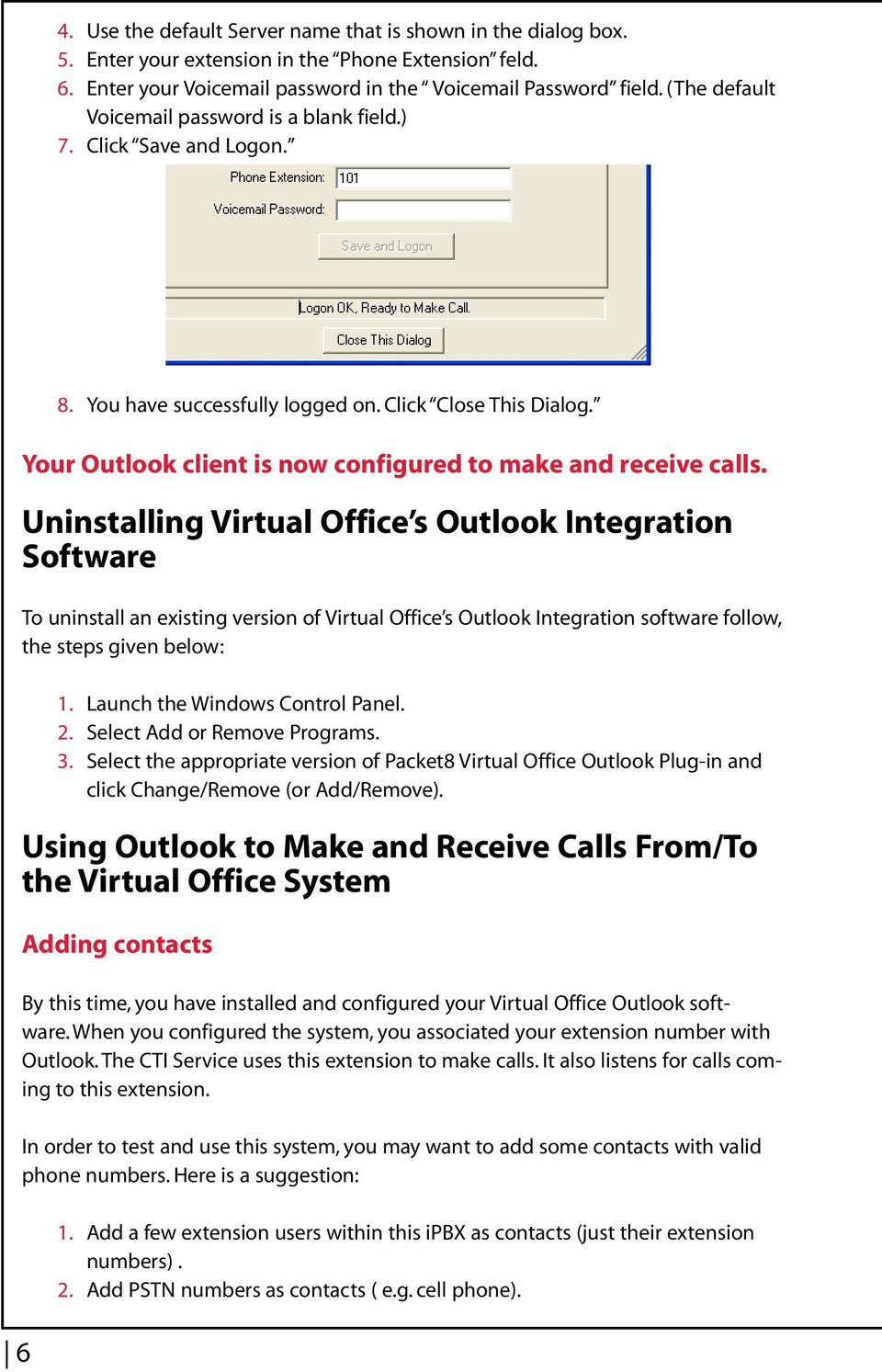 Outlook Integration Software To uninstall an existing version of Virtual Office s Outlook Integration software follow, the steps given below: 1 3 Launch the Windows Control Panel Select Add or Remove