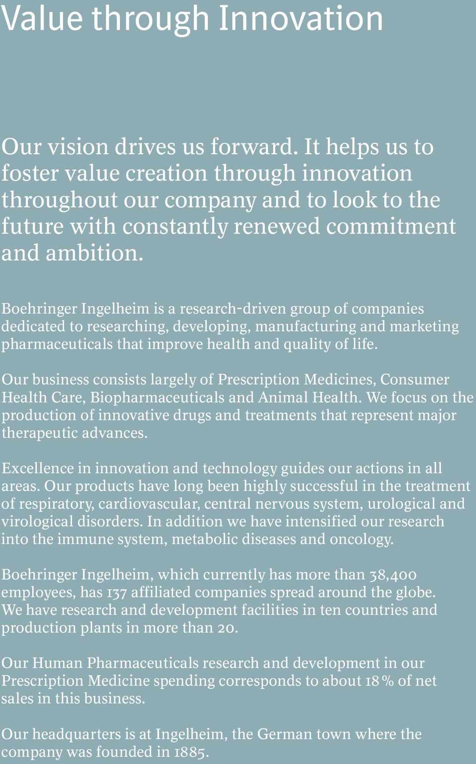 Boehringer Ingelheim is a research-driven group of companies dedicated to researching, developing, manufacturing and marketing pharmaceuticals that improve health and quality of life.