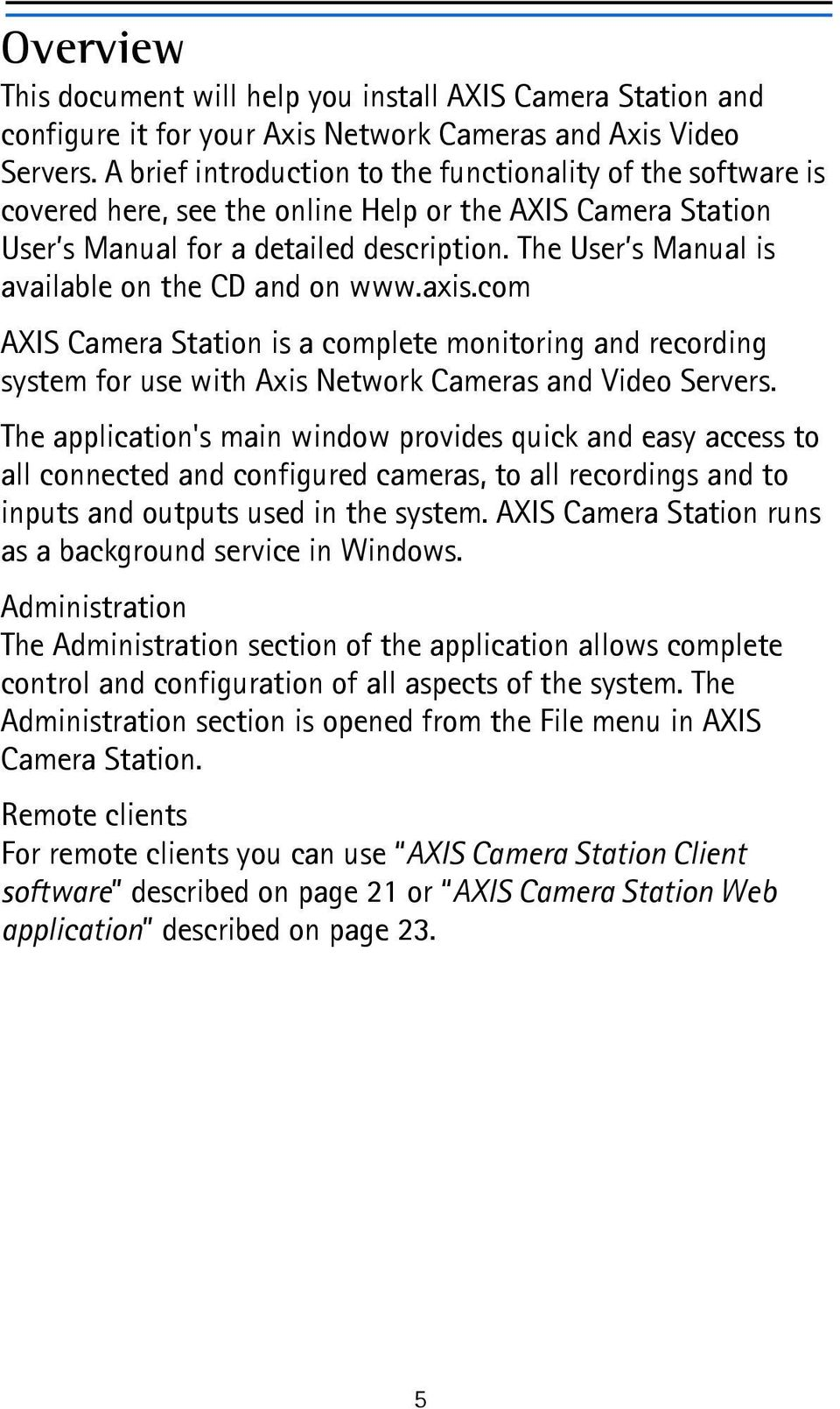 The User s Manual is available on the CD and on www.axis.com AXIS Camera Station is a complete monitoring and recording system for use with Axis Network Cameras and Video Servers.