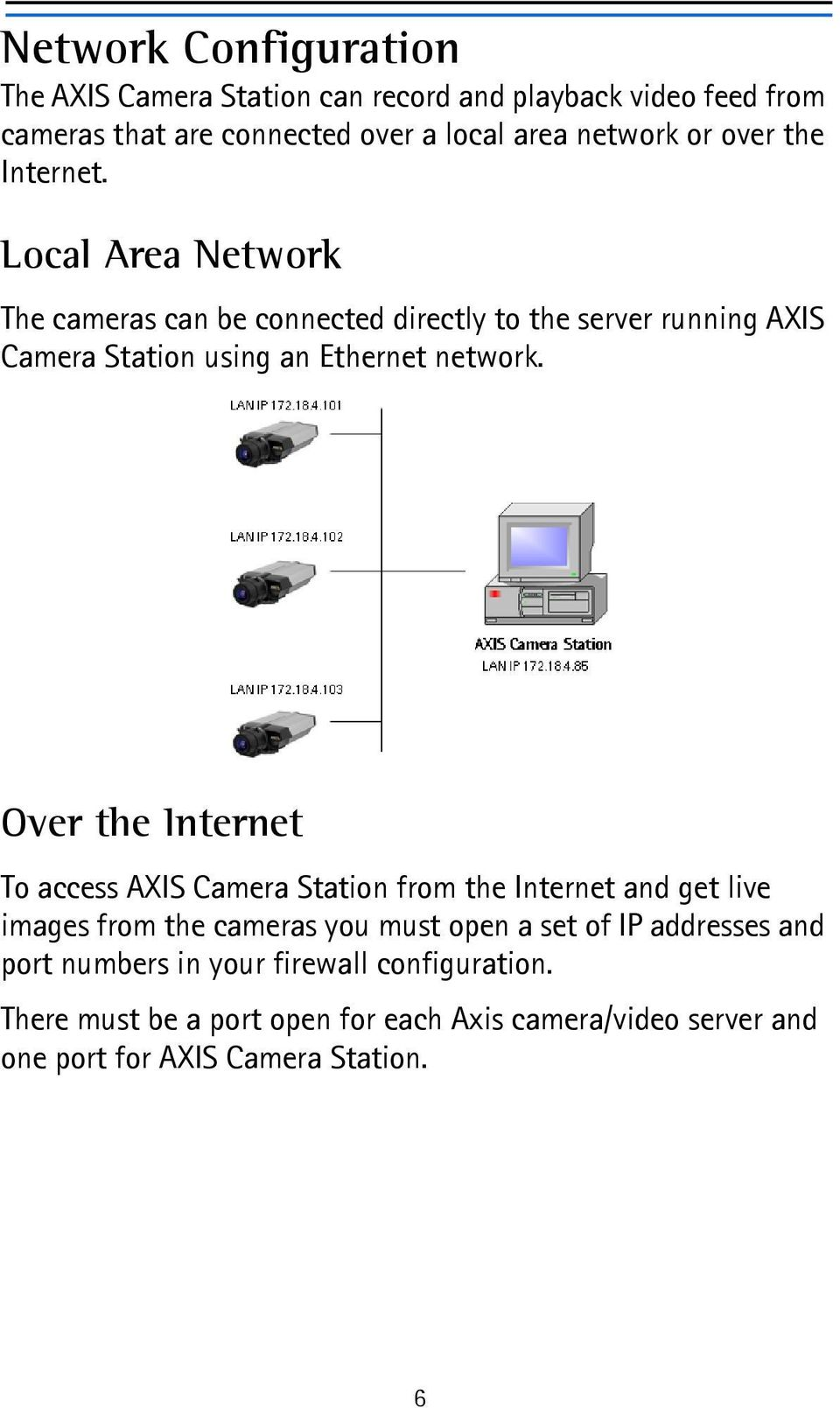 Over the Internet To access AXIS Camera Station from the Internet and get live images from the cameras you must open a set of IP addresses and