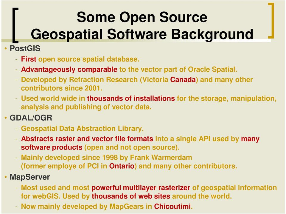 - Used world wide in thousands of installations for the storage, manipulation, analysis and publishing of vector data. GDAL/OGR - Geospatial Data Abstraction Library.