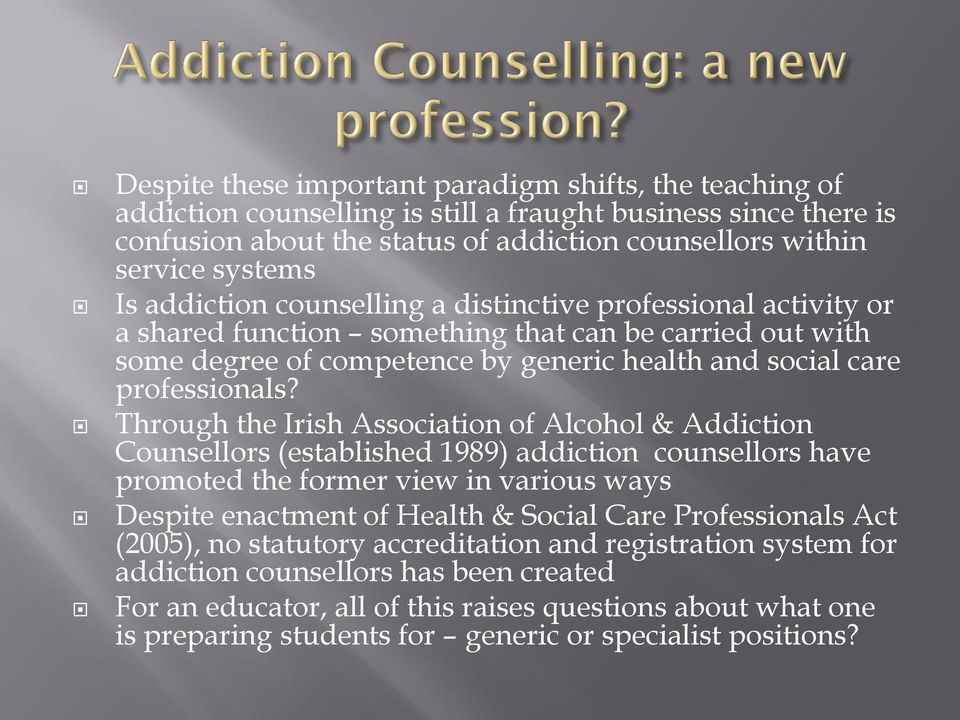 Through the Irish Association of Alcohol & Addiction Counsellors (established 1989) addiction counsellors have promoted the former view in various ways Despite enactment of Health & Social Care